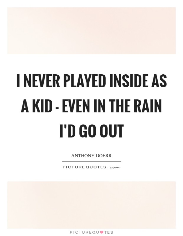 I never played inside as a kid - even in the rain I'd go out Picture Quote #1