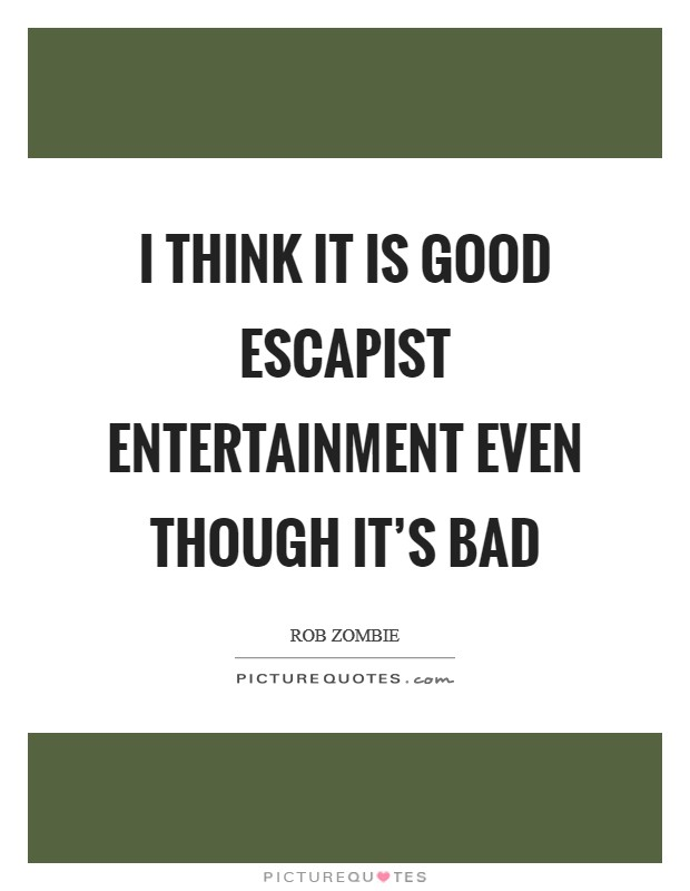 I think it is good escapist entertainment even though it's bad Picture Quote #1