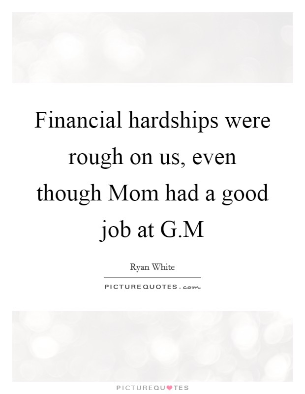 Financial hardships were rough on us, even though Mom had a good job at G.M Picture Quote #1
