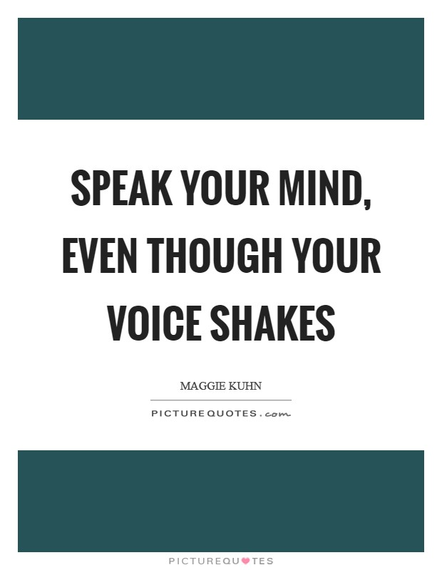 Speak your mind, even though your voice shakes Picture Quote #1