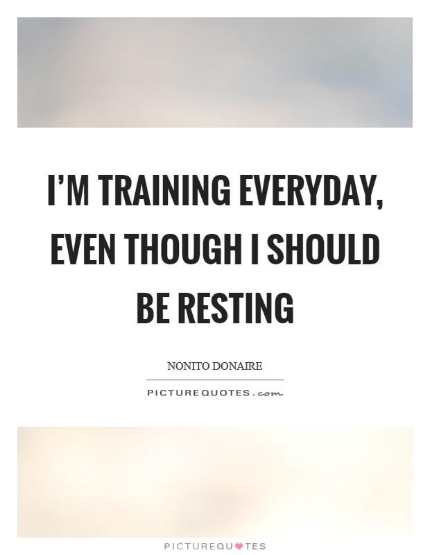 I'm training everyday, even though I should be resting Picture Quote #1