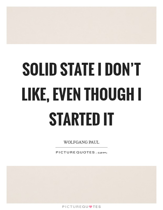 Solid state I don't like, even though I started it Picture Quote #1