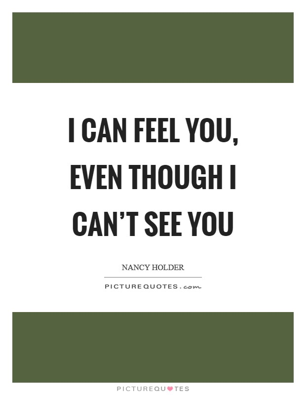 I can feel you, even though I can't see you Picture Quote #1