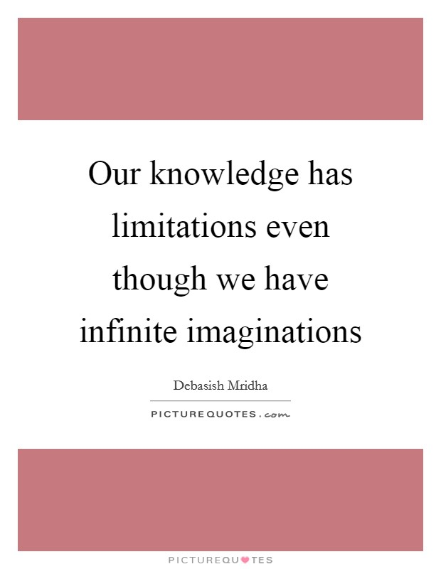 Our knowledge has limitations even though we have infinite imaginations Picture Quote #1