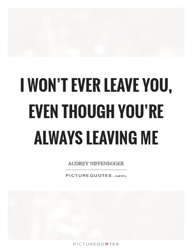 I won't ever leave you, even though you're always leaving me Picture Quote #1