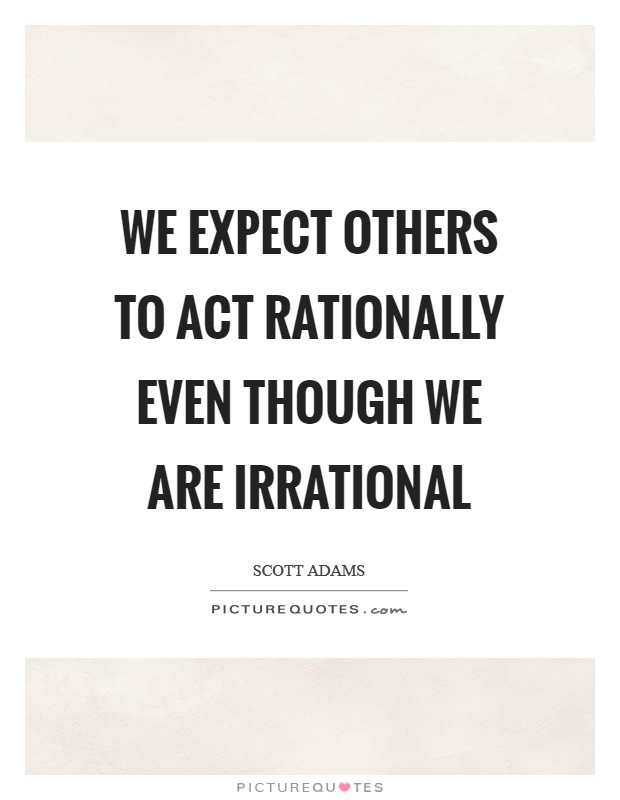 We expect others to act rationally even though we are irrational Picture Quote #1