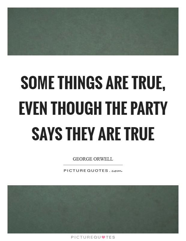 Some things ARE true, even though the party says they are true Picture Quote #1