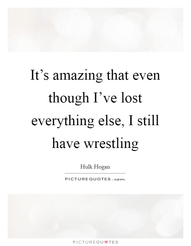 It's amazing that even though I've lost everything else, I still have wrestling Picture Quote #1