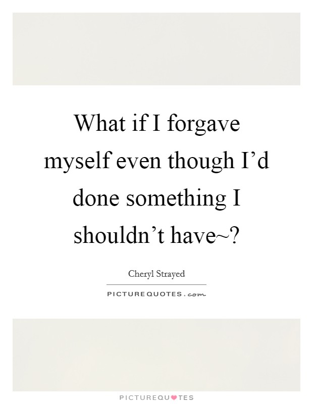 What if I forgave myself even though I'd done something I shouldn't have~? Picture Quote #1