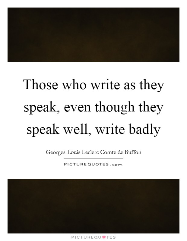 Those who write as they speak, even though they speak well, write badly Picture Quote #1
