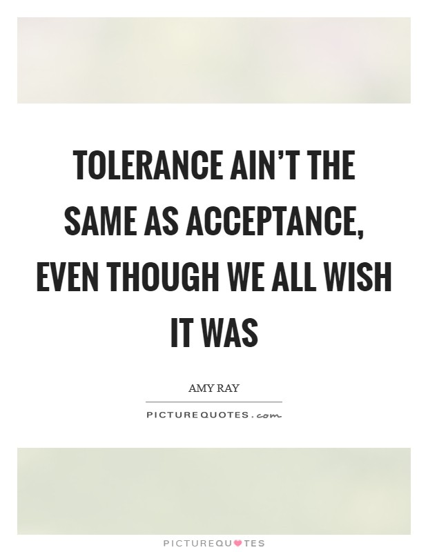 Tolerance ain't the same as acceptance, even though we all wish it was Picture Quote #1