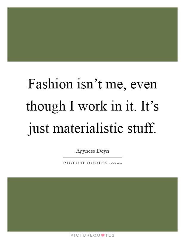 Fashion isn't me, even though I work in it. It's just materialistic stuff. Picture Quote #1