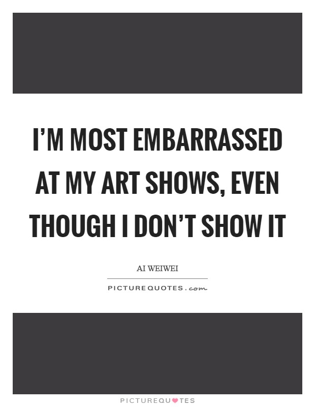 I'm most embarrassed at my art shows, even though I don't show it Picture Quote #1