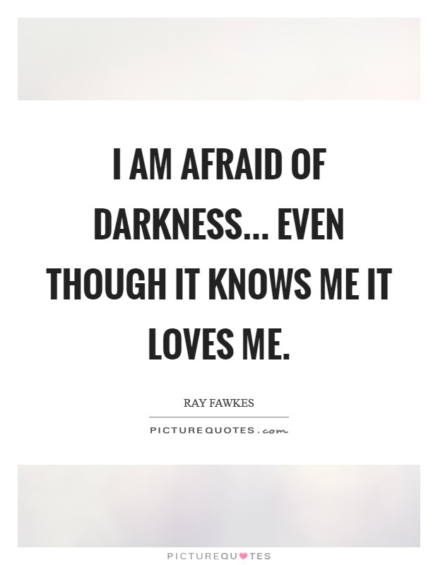 I am afraid of darkness... even though it knows me it loves me Picture Quote #1