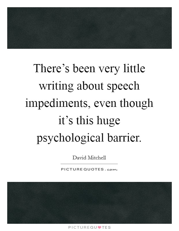 There's been very little writing about speech impediments, even though it's this huge psychological barrier Picture Quote #1