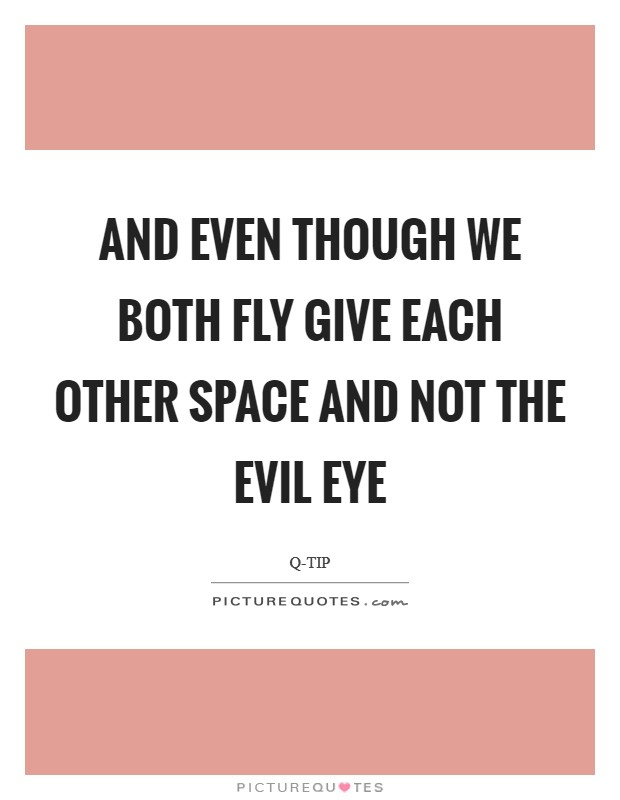 And even though we both fly Give each other space and not the evil eye Picture Quote #1