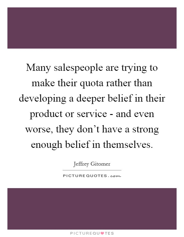 Many salespeople are trying to make their quota rather than developing a deeper belief in their product or service - and even worse, they don't have a strong enough belief in themselves Picture Quote #1