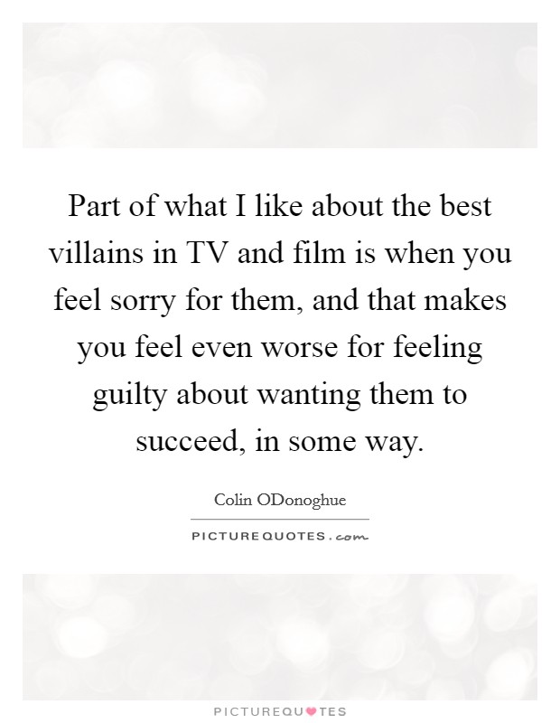 Part of what I like about the best villains in TV and film is when you feel sorry for them, and that makes you feel even worse for feeling guilty about wanting them to succeed, in some way Picture Quote #1