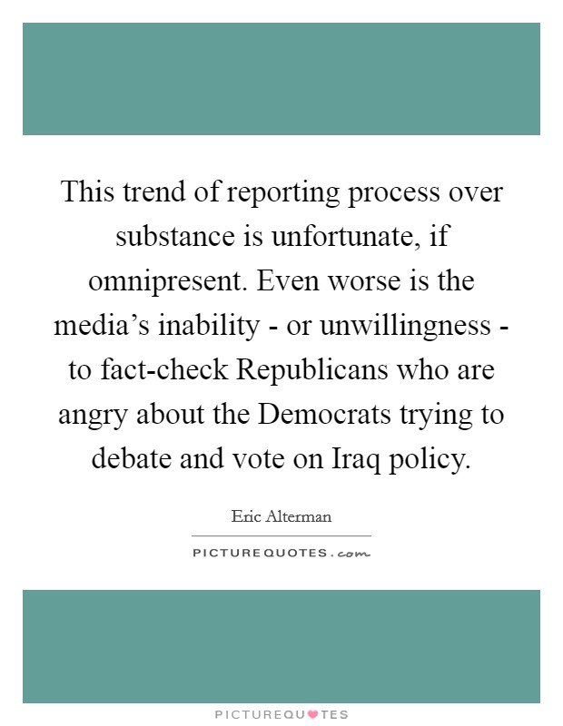 This trend of reporting process over substance is unfortunate, if omnipresent. Even worse is the media's inability - or unwillingness - to fact-check Republicans who are angry about the Democrats trying to debate and vote on Iraq policy Picture Quote #1
