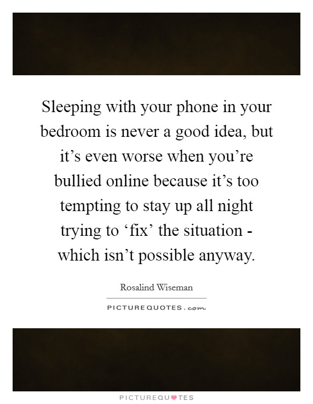 Sleeping with your phone in your bedroom is never a good idea, but it's even worse when you're bullied online because it's too tempting to stay up all night trying to 'fix' the situation - which isn't possible anyway Picture Quote #1
