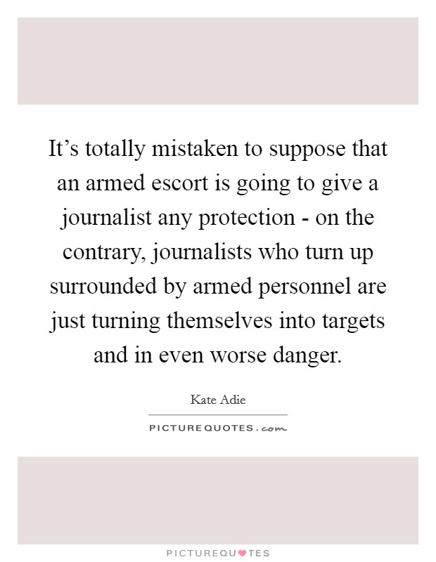 It's totally mistaken to suppose that an armed escort is going to give a journalist any protection - on the contrary, journalists who turn up surrounded by armed personnel are just turning themselves into targets and in even worse danger Picture Quote #1