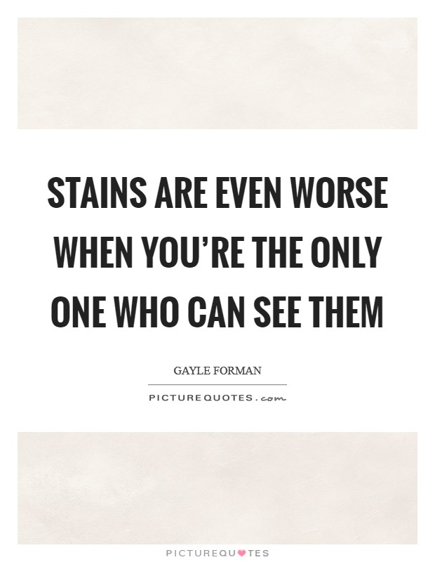 Stains are even worse when you're the only one who can see them Picture Quote #1