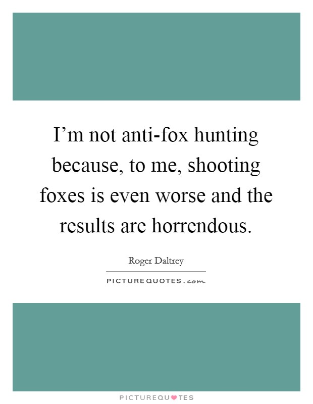 I'm not anti-fox hunting because, to me, shooting foxes is even worse and the results are horrendous Picture Quote #1