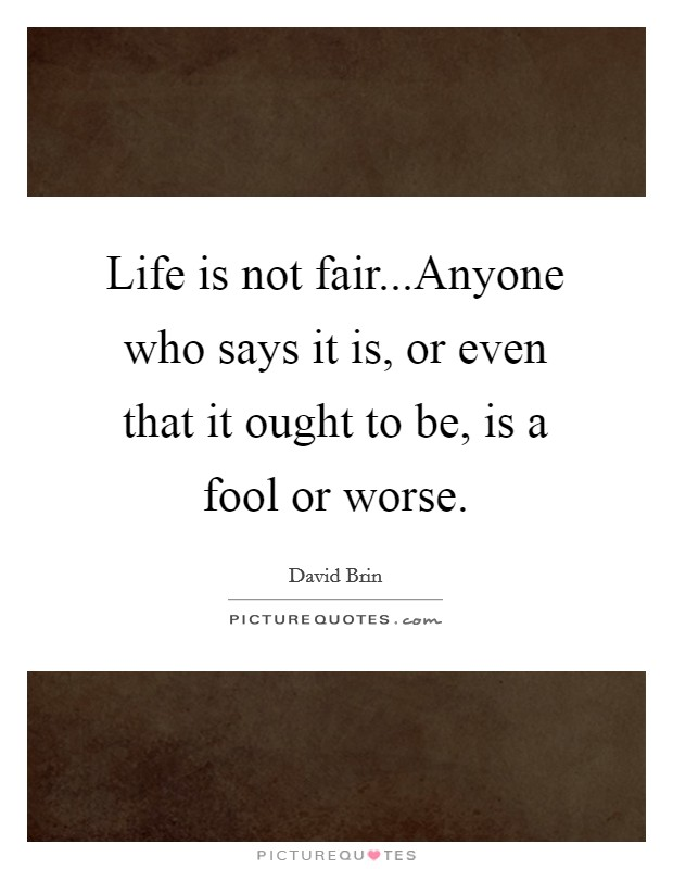 Life is not fair...Anyone who says it is, or even that it ought to be, is a fool or worse Picture Quote #1
