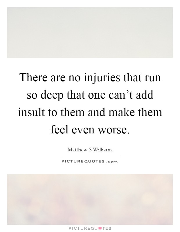 There are no injuries that run so deep that one can't add insult to them and make them feel even worse Picture Quote #1
