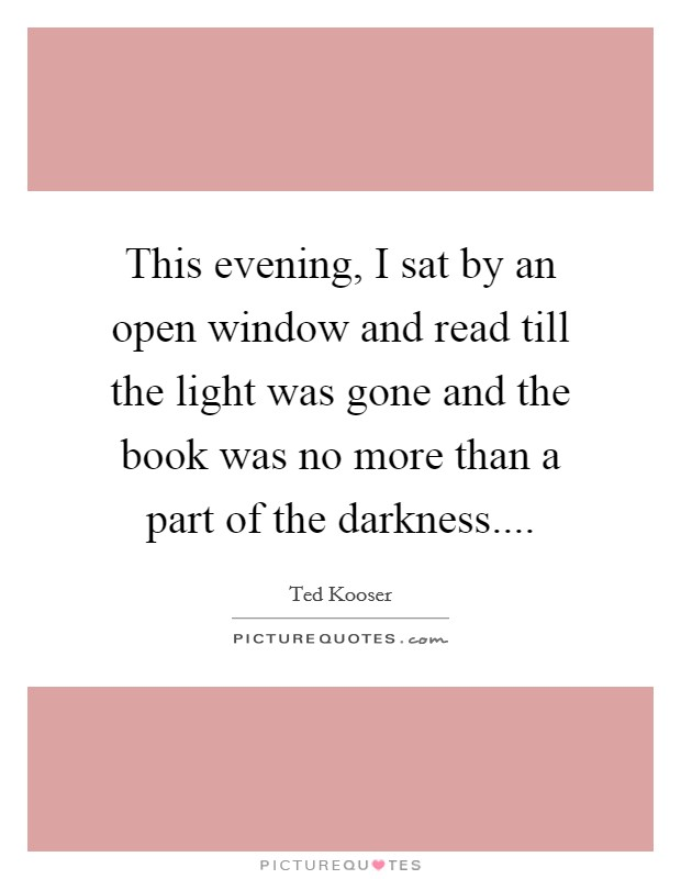 This evening, I sat by an open window and read till the light was gone and the book was no more than a part of the darkness Picture Quote #1