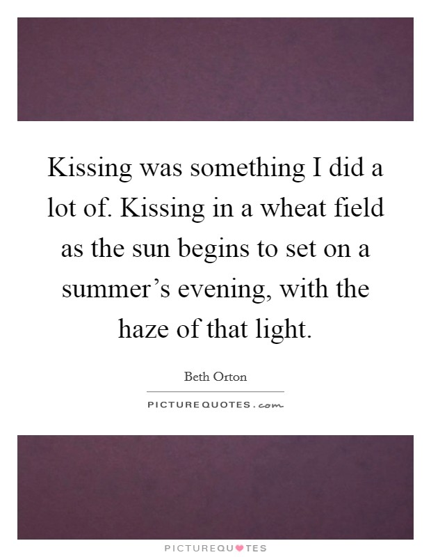 Kissing was something I did a lot of. Kissing in a wheat field as the sun begins to set on a summer's evening, with the haze of that light Picture Quote #1
