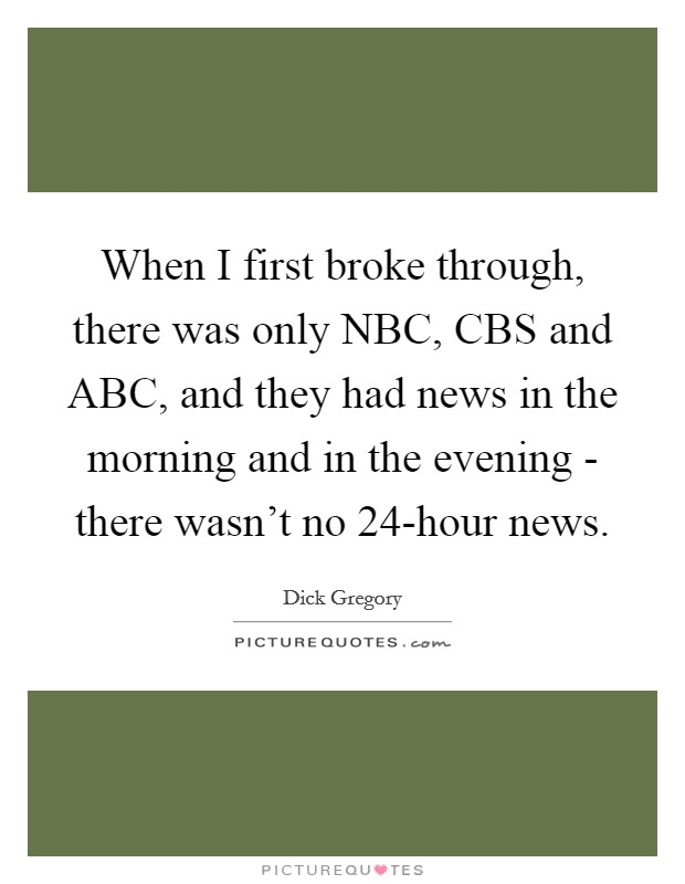 When I first broke through, there was only NBC, CBS and ABC, and they had news in the morning and in the evening - there wasn't no 24-hour news Picture Quote #1