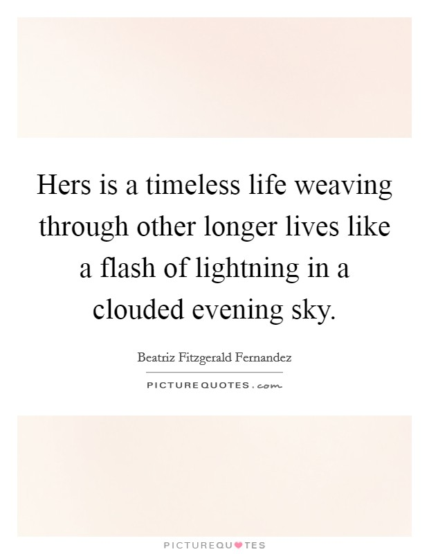 Hers is a timeless life weaving through other longer lives like a flash of lightning in a clouded evening sky Picture Quote #1