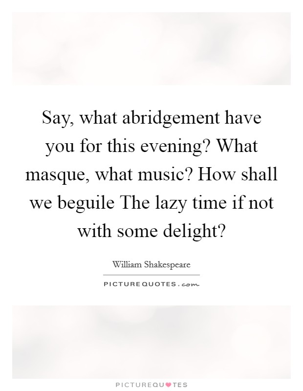 Say, what abridgement have you for this evening? What masque, what music? How shall we beguile The lazy time if not with some delight? Picture Quote #1