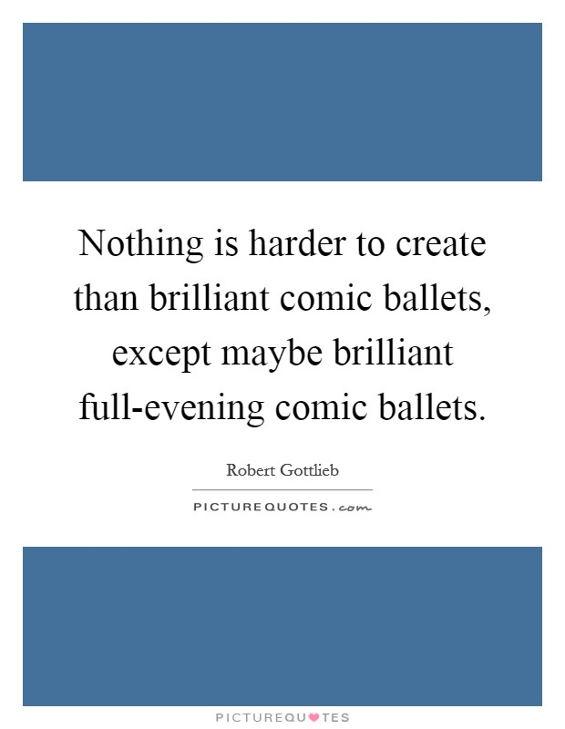 Nothing is harder to create than brilliant comic ballets, except maybe brilliant full-evening comic ballets Picture Quote #1
