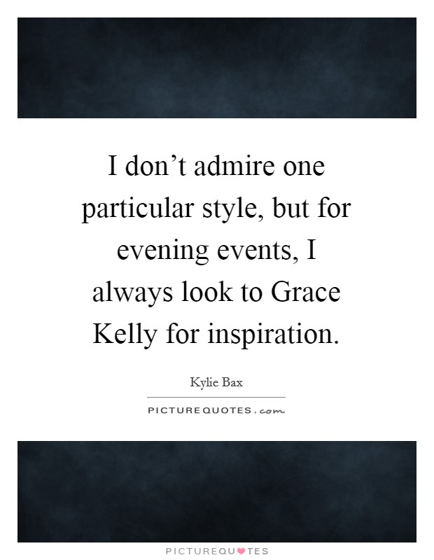 I don't admire one particular style, but for evening events, I always look to Grace Kelly for inspiration Picture Quote #1