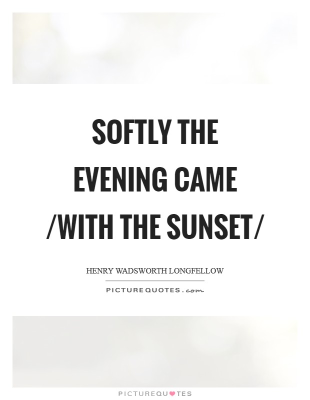 Softly the evening came /with the sunset/ Picture Quote #1