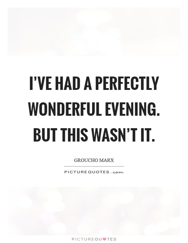 I've had a perfectly wonderful evening. But this wasn't it Picture Quote #1
