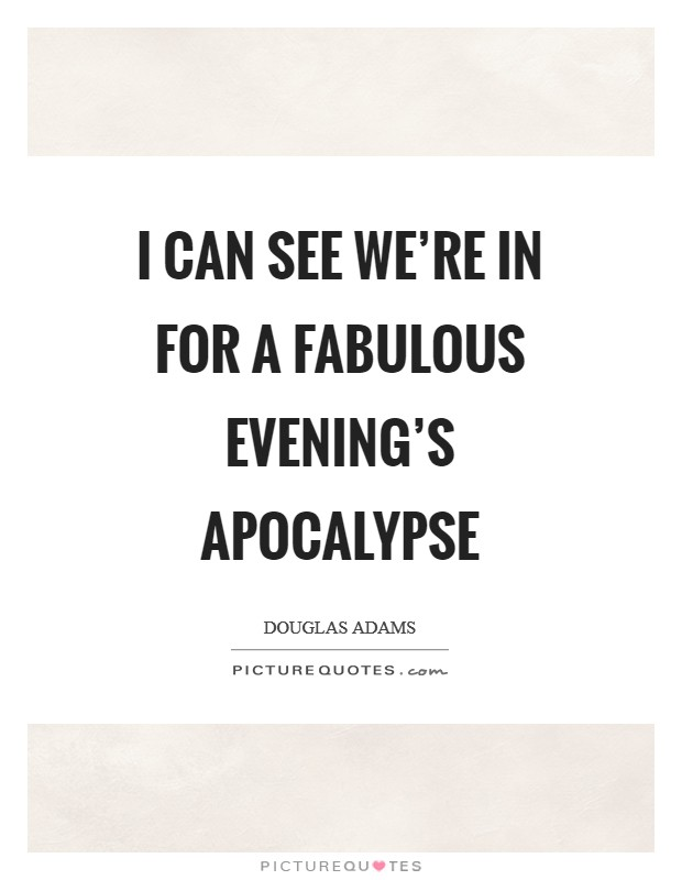 I can see we're in for a fabulous evening's apocalypse Picture Quote #1