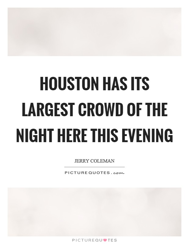 Houston has its largest crowd of the night here this evening Picture Quote #1