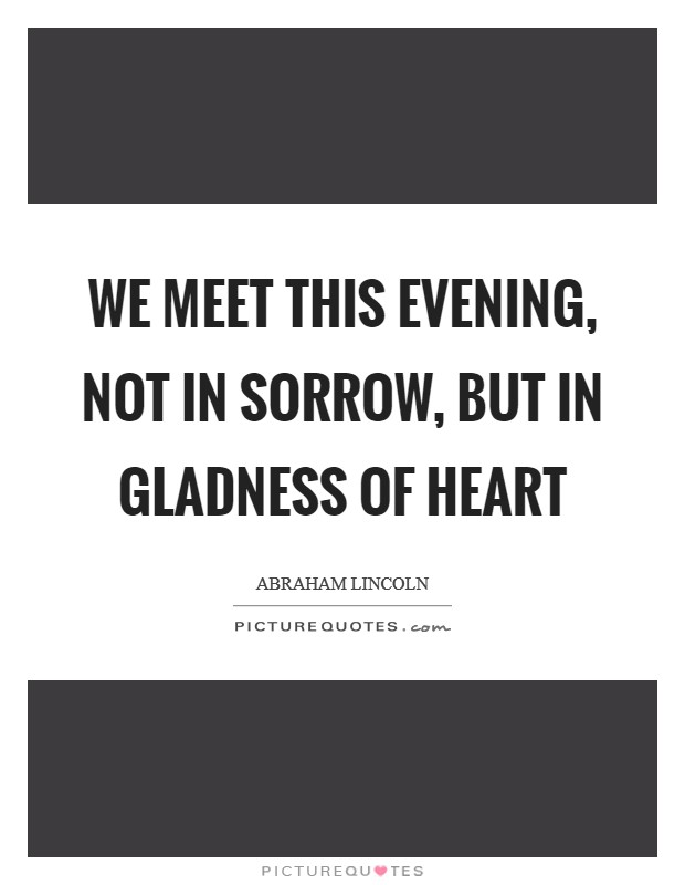 We meet this evening, not in sorrow, but in gladness of heart Picture Quote #1