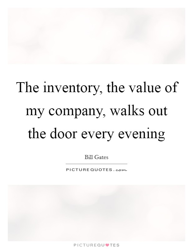 The inventory, the value of my company, walks out the door every evening Picture Quote #1