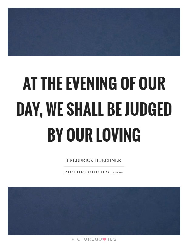 At the evening of our day, we shall be judged by our loving Picture Quote #1