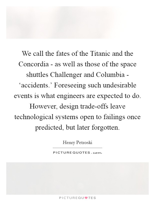 We call the fates of the Titanic and the Concordia - as well as those of the space shuttles Challenger and Columbia - 'accidents.' Foreseeing such undesirable events is what engineers are expected to do. However, design trade-offs leave technological systems open to failings once predicted, but later forgotten Picture Quote #1