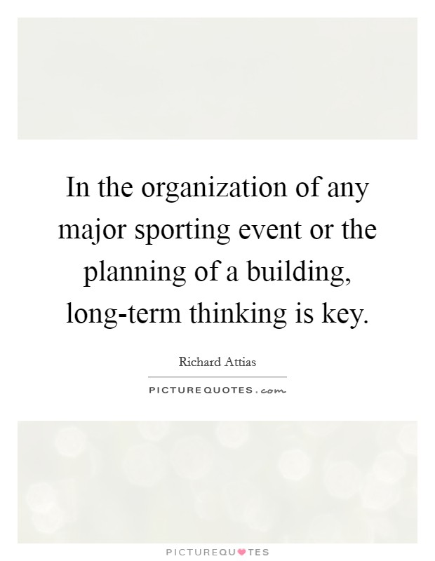 In the organization of any major sporting event or the planning of a building, long-term thinking is key. Picture Quote #1