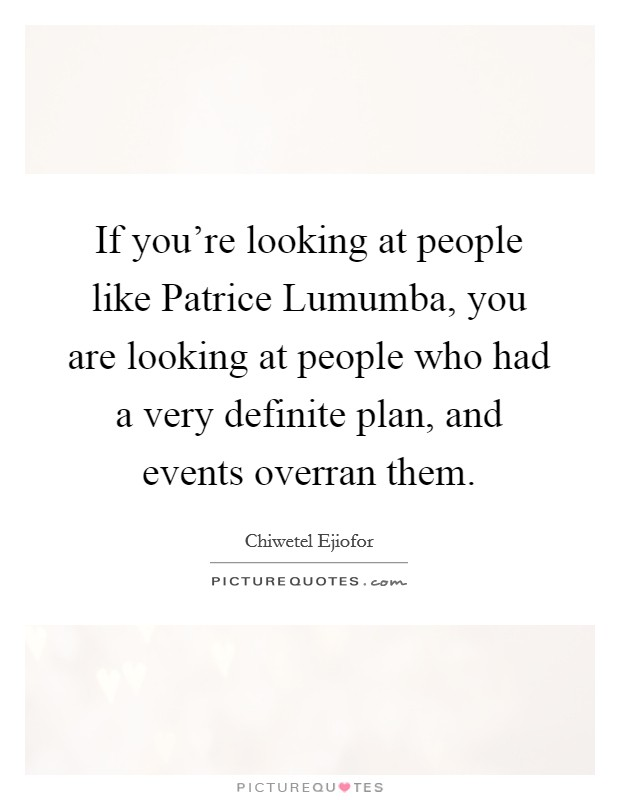 If you're looking at people like Patrice Lumumba, you are looking at people who had a very definite plan, and events overran them Picture Quote #1