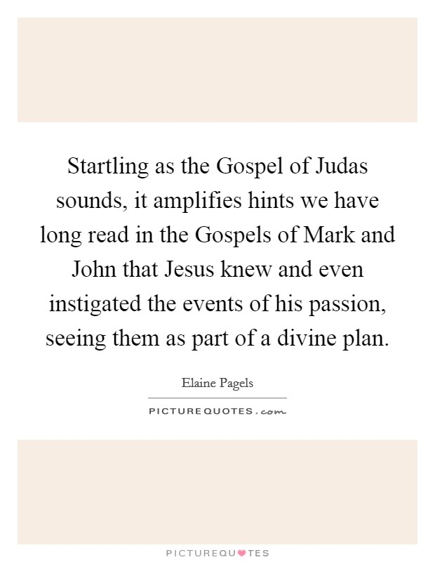 Startling as the Gospel of Judas sounds, it amplifies hints we have long read in the Gospels of Mark and John that Jesus knew and even instigated the events of his passion, seeing them as part of a divine plan Picture Quote #1