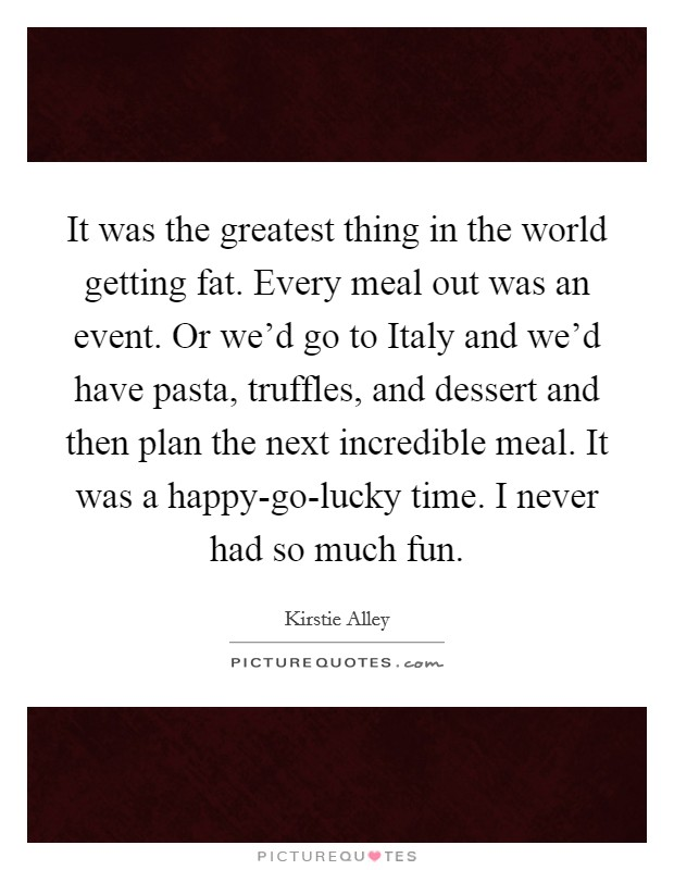It was the greatest thing in the world getting fat. Every meal out was an event. Or we'd go to Italy and we'd have pasta, truffles, and dessert and then plan the next incredible meal. It was a happy-go-lucky time. I never had so much fun Picture Quote #1