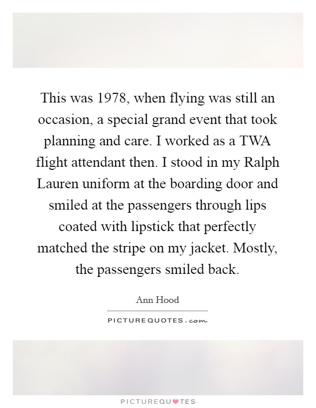 This was 1978, when flying was still an occasion, a special grand event that took planning and care. I worked as a TWA flight attendant then. I stood in my Ralph Lauren uniform at the boarding door and smiled at the passengers through lips coated with lipstick that perfectly matched the stripe on my jacket. Mostly, the passengers smiled back Picture Quote #1