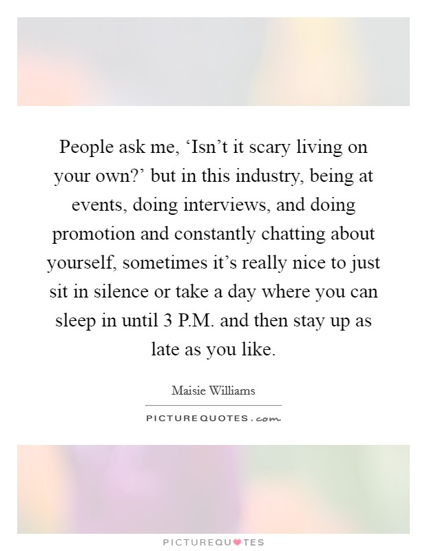 People ask me, 'Isn't it scary living on your own?' but in this industry, being at events, doing interviews, and doing promotion and constantly chatting about yourself, sometimes it's really nice to just sit in silence or take a day where you can sleep in until 3 P.M. and then stay up as late as you like Picture Quote #1
